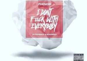 PHENOM - I DON'T Fu*K WITH EVERYBODY FT ICEPRINCE & REMINISCE